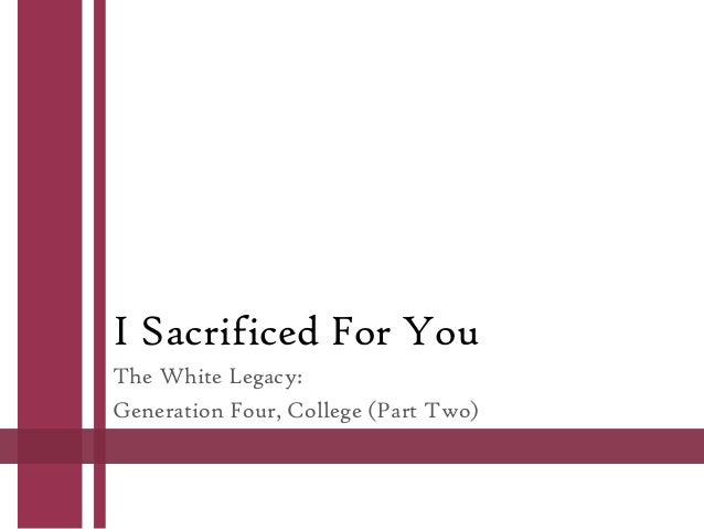 I Sacrificed For You The White Legacy: Generation Four, College (Part Two)