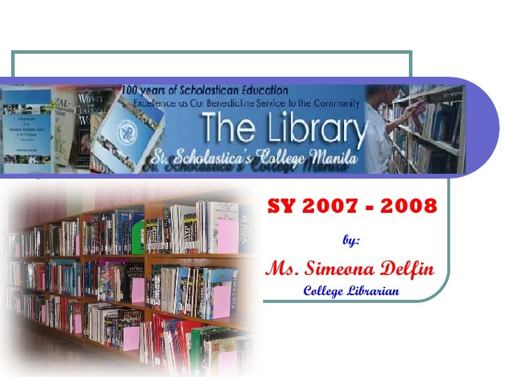 by:  Ms. Simeona Delfin   College Librarian SY 2007 - 2008