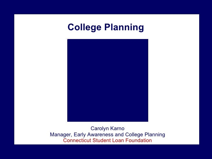College Planning Carolyn Karno Manager, Early Awareness and College Planning Connecticut Student Loan Foundation