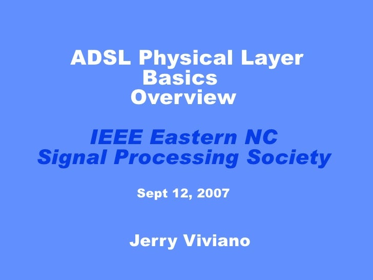 ADSL Physical Layer Basics  Overview IEEE Eastern NC Signal Processing Society Sept 12, 2007 Jerry Viviano
