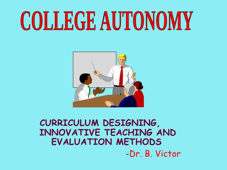 CURRICULUM DESIGNING,  INNOVATIVE TEACHING AND EVALUATION METHODS   - Dr. B. Victor COLLEGE AUTONOMY