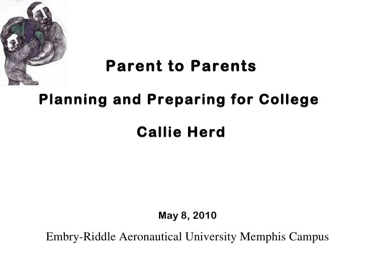 Parent to Parents Planning and Preparing for College  Callie Herd May 8, 2010 Embry-Riddle Aeronautical University Memphis...