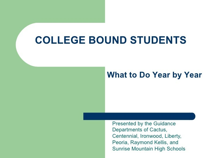 COLLEGE BOUND STUDENTS             What to Do Year by Year                Presented by the Guidance            Departments...
