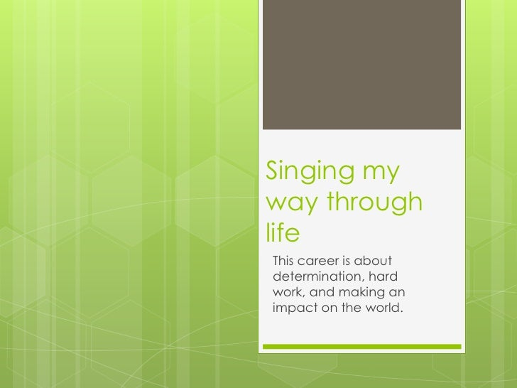 Singing myway throughlifeThis career is aboutdetermination, hardwork, and making animpact on the world.