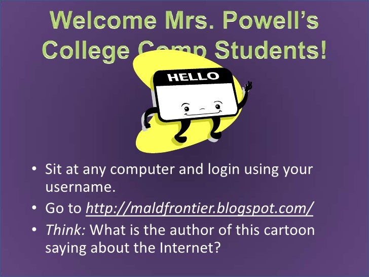 Welcome Mrs. Powell's College Comp Students!<br />Sit at any computer and login using your username. <br />Go to http://ma...