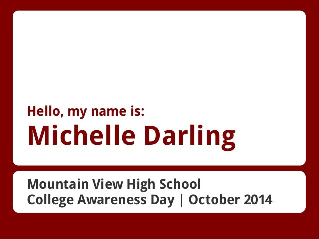 Hello, my name is:  Michelle Darling Mountain View High School College Awareness Day | October 2014
