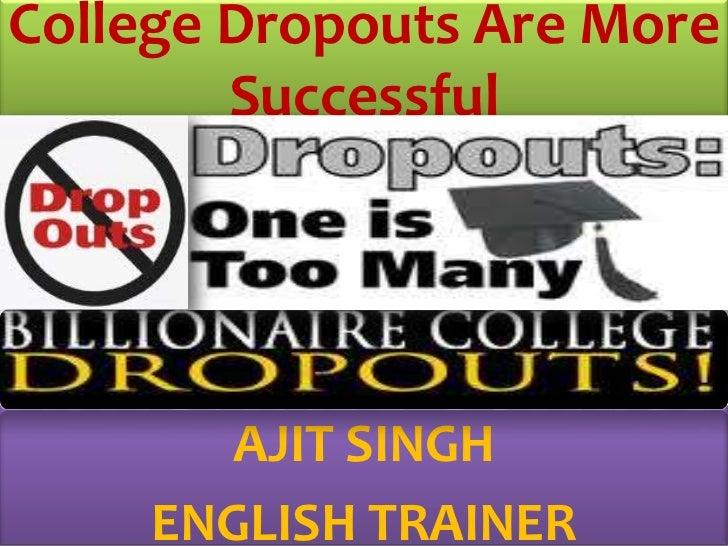 College Dropouts Are More Successful<br />AJIT SINGH<br />ENGLISH TRAINER<br />