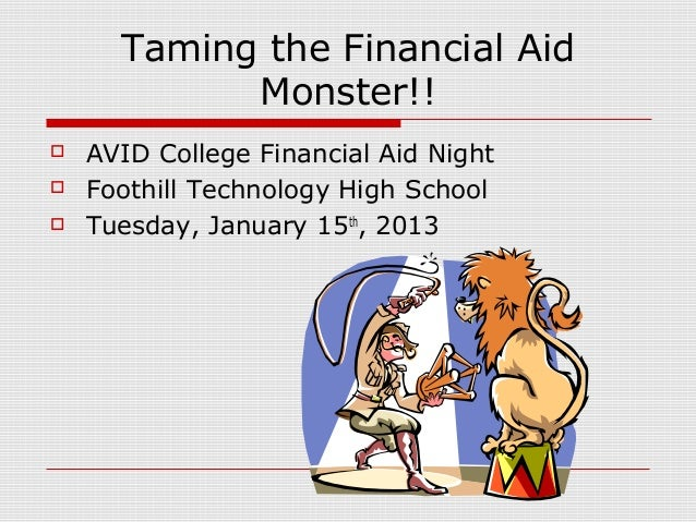 Taming the Financial Aid            Monster!!   AVID College Financial Aid Night   Foothill Technology High School   Tu...