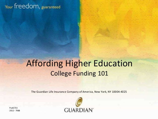 Affording Higher Education College Funding 101 The Guardian Life Insurance Company of America, New York, NY 10004-4025  Pu...