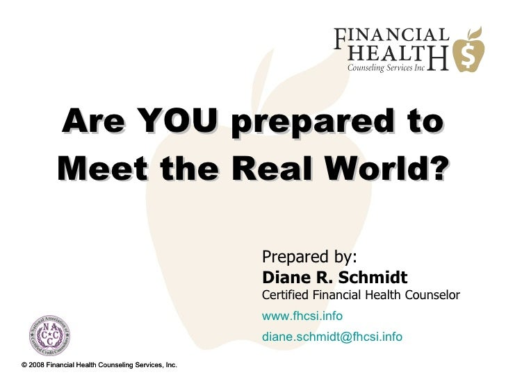 Are YOU prepared to Meet the Real World?   © 2008 Financial Health Counseling Services, Inc. Prepared by:  Diane R. Schmid...