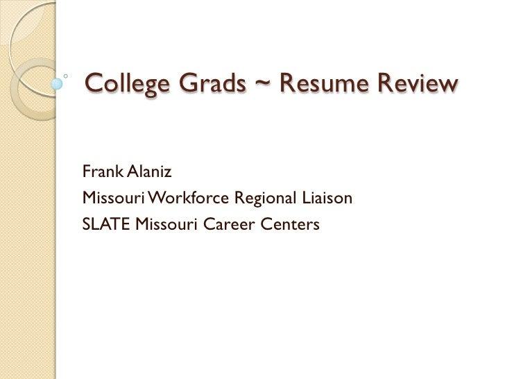 College Grads ~ Resume ReviewFrank AlanizMissouri Workforce Regional LiaisonSLATE Missouri Career Centers