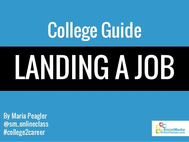 By Maria Peagler @sm_onlineclass #college2career College Guide LANDING A JOB