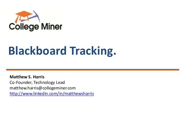 Blackboard Tracking. Matthew S. Harris Co-Founder, Technology Lead matthew.harris@collegeminer.com http://www.linkedin.com...