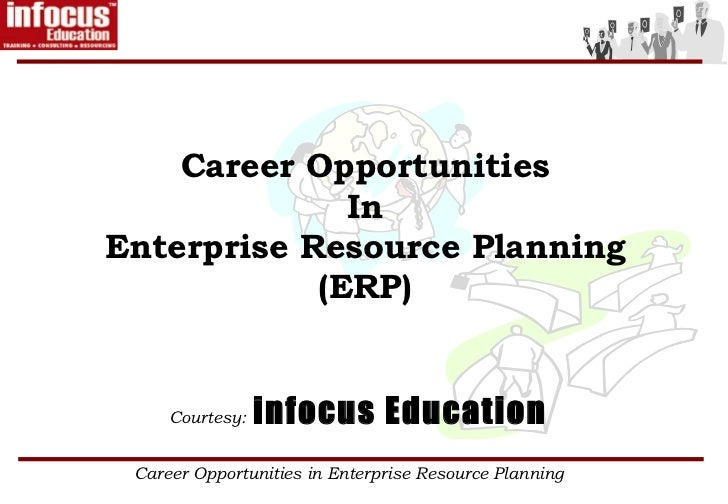 Career Opportunities              InEnterprise Resource Planning            (ERP)     Courtesy:   infocus Education Career...