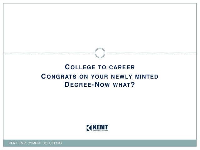 COLLEGE TO CAREER CONGRATS ON YOUR NEWLY MINTED DEGREE-NOW WHAT? KENT EMPLOYMENT SOLUTIONS