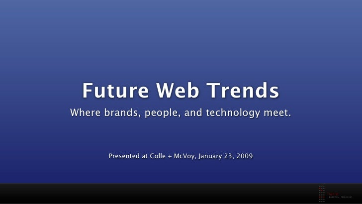 Future Web Trends Where brands, people, and technology meet.           Presented at Colle + McVoy, January 23, 2009