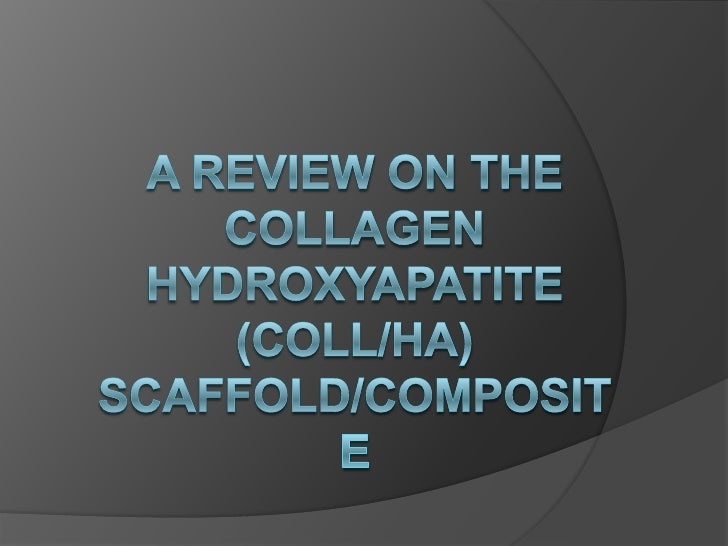 Why COLLAGEN AND HYDROXYAPATITE Collagen is used extensively as a scaffold  biomaterial due to its biocompatible and  bio...
