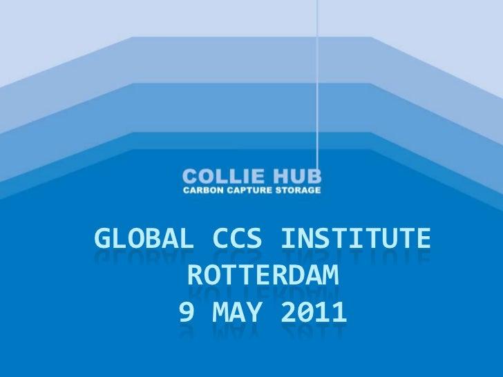 Collie Hub Presentation - Global CCS Institute Members Meeting - Rotterdam, May 2011