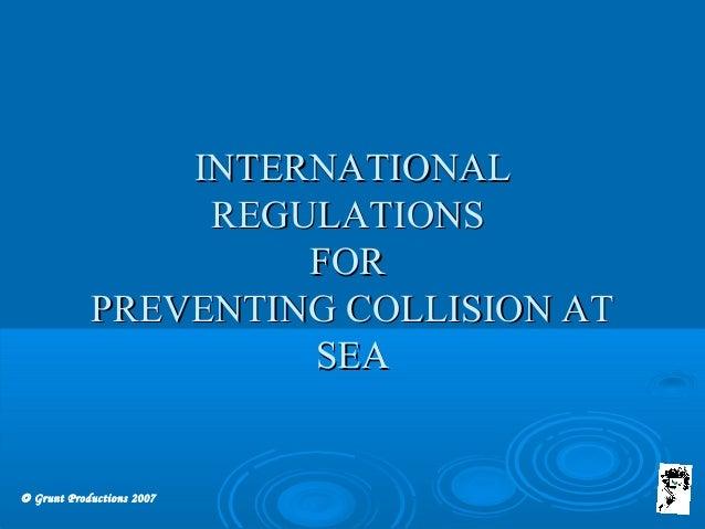 © Grunt Productions 2007 INTERNATIONALINTERNATIONAL REGULATIONSREGULATIONS FORFOR PREVENTING COLLISION ATPREVENTING COLLIS...