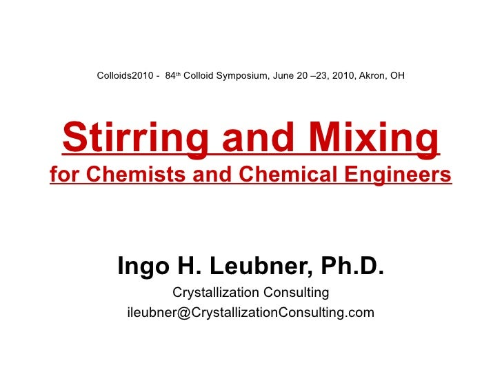 Colloids2010 -  84 th  Colloid Symposium, June 20 –23, 2010, Akron, OH   Stirring and Mixing for Chemists and Chemical Eng...
