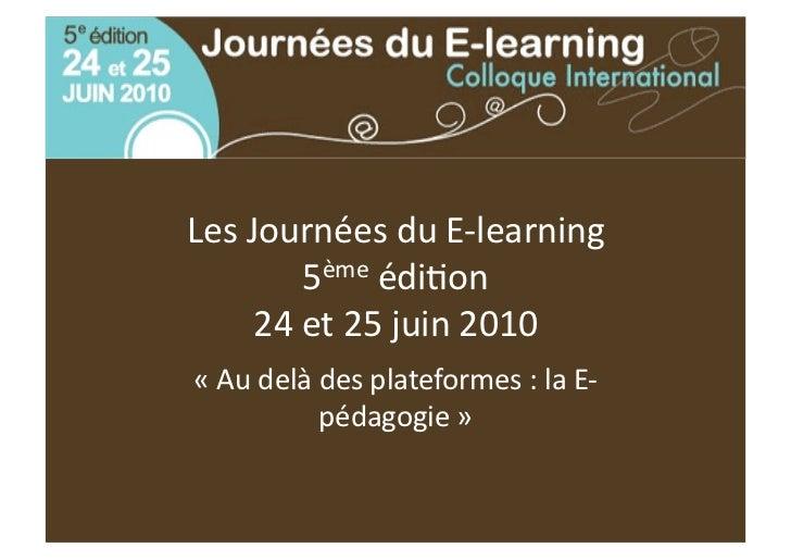 LesJournéesduE‐learning        5èmeédi5on     24et25juin2010«Audelàdesplateformes:laE‐          pédagog...