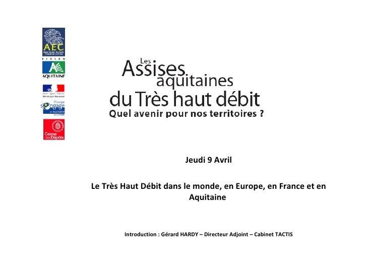 Jeudi 9 Avril Le Très Haut Débit dans le monde, en Europe, en France et en Aquitaine  Introduction : Gérard HARDY – Direct...