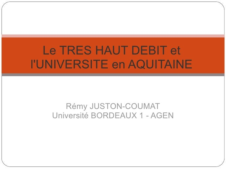 Rémy JUSTON-COUMAT Université BORDEAUX 1 - AGEN Le TRES HAUT DEBIT et l'UNIVERSITE en AQUITAINE