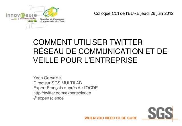 Colloque CCI de l'EURE jeudi 28 juin 2012  COMMENT UTILISER TWITTER RÉSEAU DE COMMUNICATION ET DE VEILLE POUR L'ENTREPRISE...