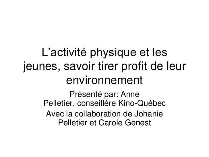 L'activité physique et les jeunes, savoir tirer profit de leur environnement<br />Présenté par: Anne Pelletier, conseillèr...