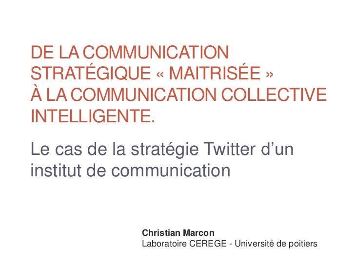 DE LA COMMUNICATIONSTRATÉGIQUE « MAITRISÉE »À LA COMMUNICATION COLLECTIVEINTELLIGENTE.Le cas de la stratégie Twitter d'uni...