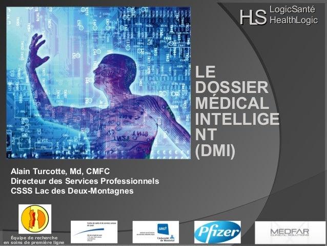 HS L  LogicSanté HealthLogic  LE DOSSIER MÉDICAL INTELLIGE NT (DMI) Alain Turcotte, Md, CMFC Directeur des Services Profes...