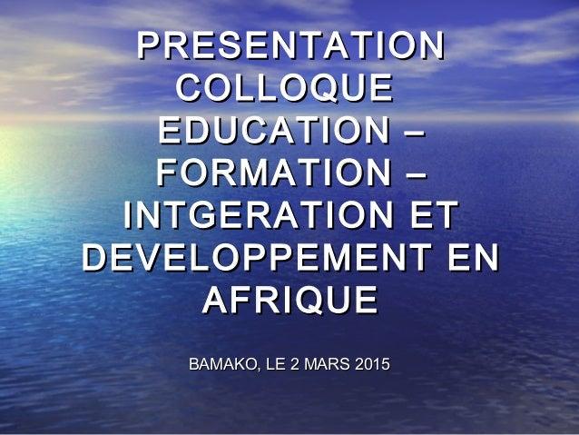 PRESENTATIONPRESENTATION COLLOQUECOLLOQUE EDUCATION –EDUCATION – FORMATION –FORMATION – INTGERATION ETINTGERATION ET DEVEL...