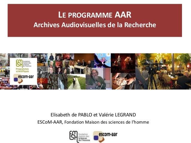 LE PROGRAMME AAR Archives Audiovisuelles de la Recherche Elisabeth de PABLO et Valérie LEGRAND ESCoM-AAR, Fondation Maison...