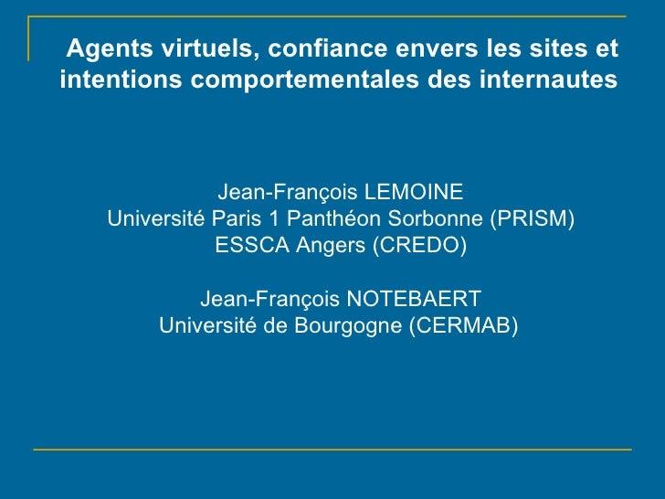 Agents virtuels, confiance envers les sites et intentions comportementales des internautes Jean-François LEMOINE Universit...