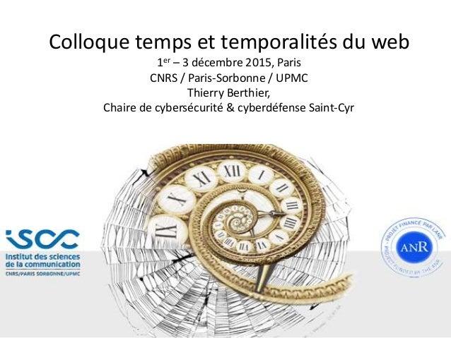 Colloque temps et temporalités du web 1er – 3 décembre 2015, Paris CNRS / Paris-Sorbonne / UPMC Thierry Berthier, Chaire d...