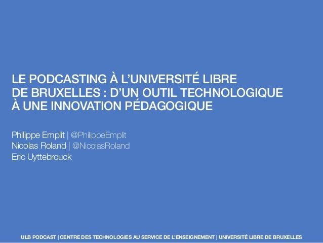 LE PODCASTING À L'UNIVERSITÉ LIBRE DE BRUXELLES : D'UN OUTIL TECHNOLOGIQUE À UNE INNOVATION PÉDAGOGIQUE Philippe Emplit | ...