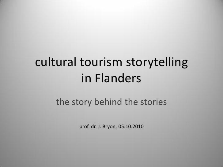 cultural tourism storytelling          in Flanders     the story behind the stories           prof. dr. J. Bryon, 05.10.20...