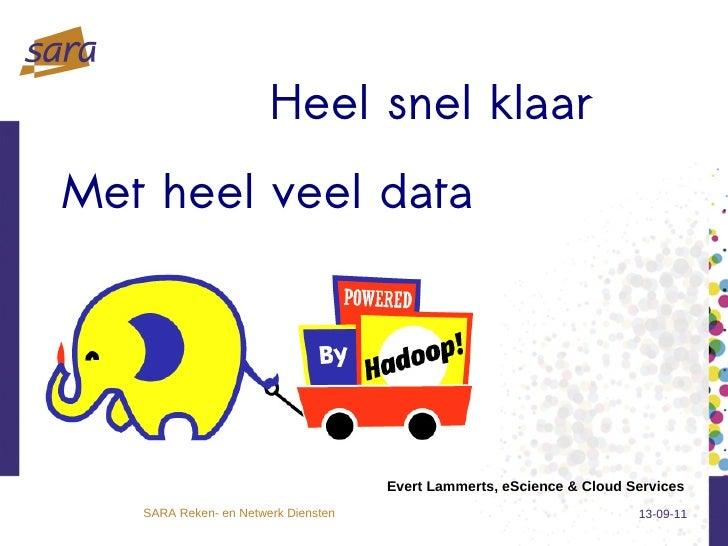 Heel snel klaarMet heel veel data                                     Evert Lammerts, eScience & Cloud Services   SARA Rek...