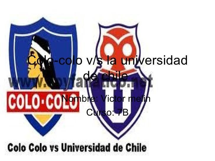 Colo-colo v/s la universidad         de chile     Nombre: Victor melin         Curso: 7B