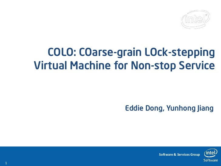 COLO: COarse-grain LOck-stepping    Virtual Machine for Non-stop Service                      Eddie Dong, Yunhong Jiang   ...