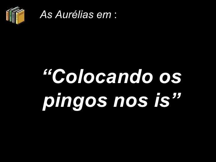 """"""" Colocando os pingos nos is"""" As Aurélias em  :"""