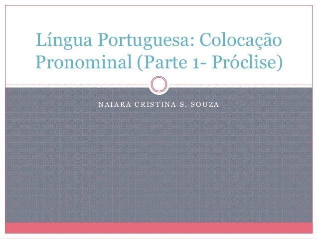 N A I A R A C R I S T I N A S . S O U Z ALíngua Portuguesa: ColocaçãoPronominal (Parte 1- Próclise)
