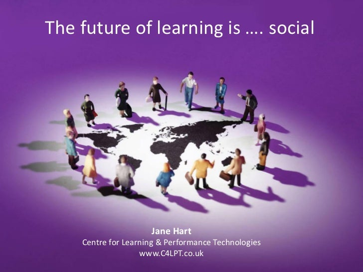 The future of learning is …. social                     Jane Hart    Centre for Learning & Performance Technologies       ...
