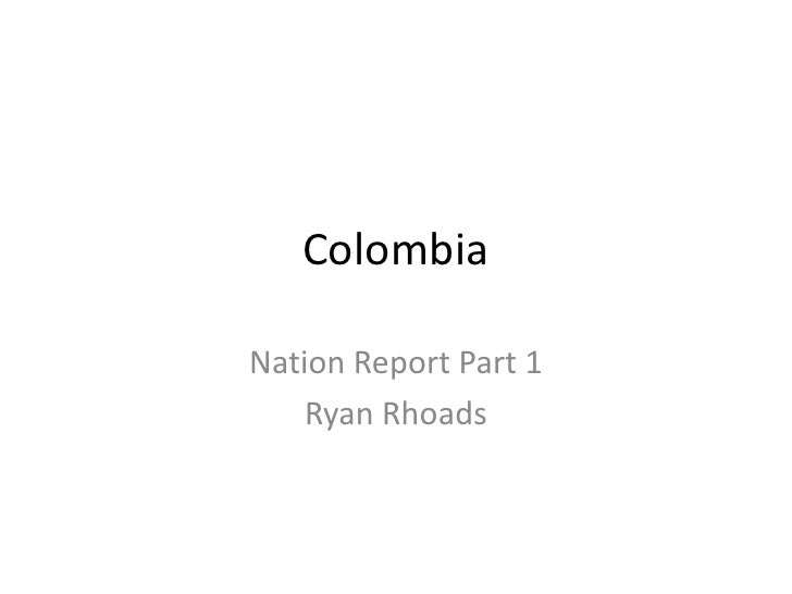 Colombia<br />Nation Report Part 1<br />Ryan Rhoads<br />