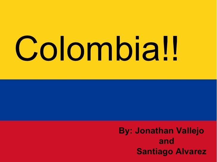 Colombia Colombia!! By: Jonathan Vallejo  and  Santiago Alvarez