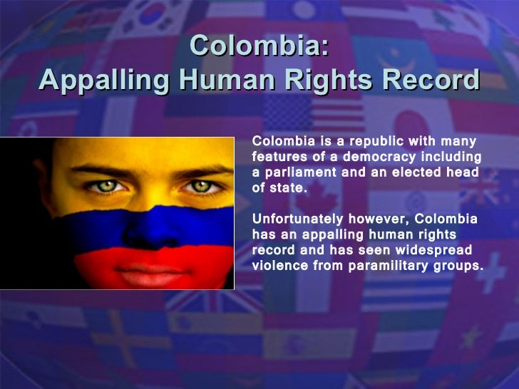 Colombia:  Appalling Human Rights Record  Colombia is a republic with many features of a democracy including a parliament ...