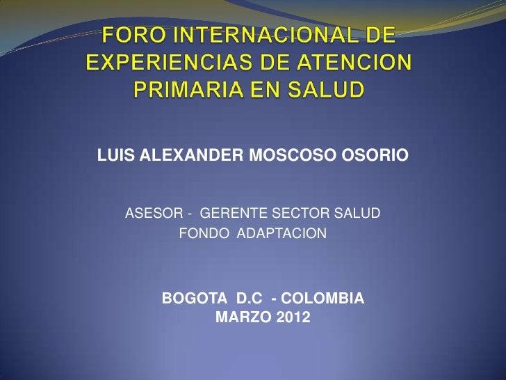 LUIS ALEXANDER MOSCOSO OSORIO  ASESOR - GERENTE SECTOR SALUD        FONDO ADAPTACION      BOGOTA D.C - COLOMBIA           ...