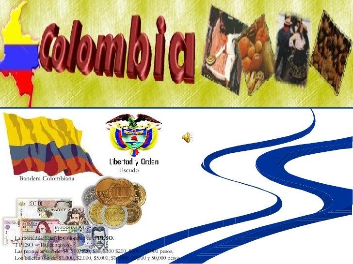 La moneda oficial de Colombia es el  PESO . 1 PESO = 100 centavos. Las monedas son de: $5, $10, $20, $50, $100 $200, $500 ...