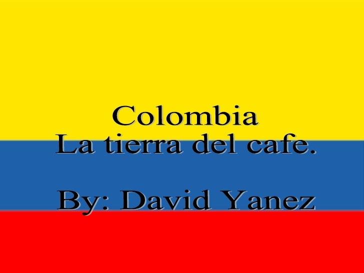 Colombia La Tierra del café. Colombia La tierra del cafe. By: David Yanez