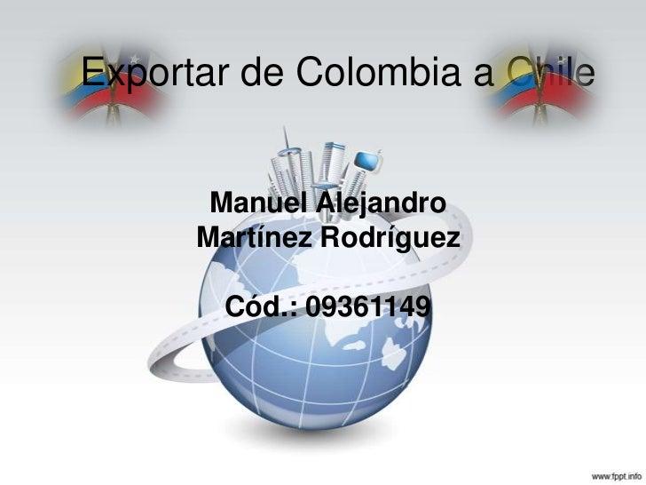 Exportar de Colombia a Chile       Manuel Alejandro      Martínez Rodríguez       Cód.: 09361149